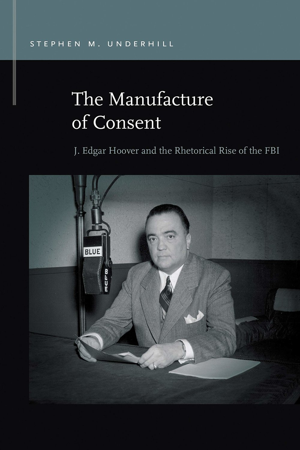 """The Manufacture of Consent: J. Edgar Hoover and the Rhetorical Rise of the FBI."""
