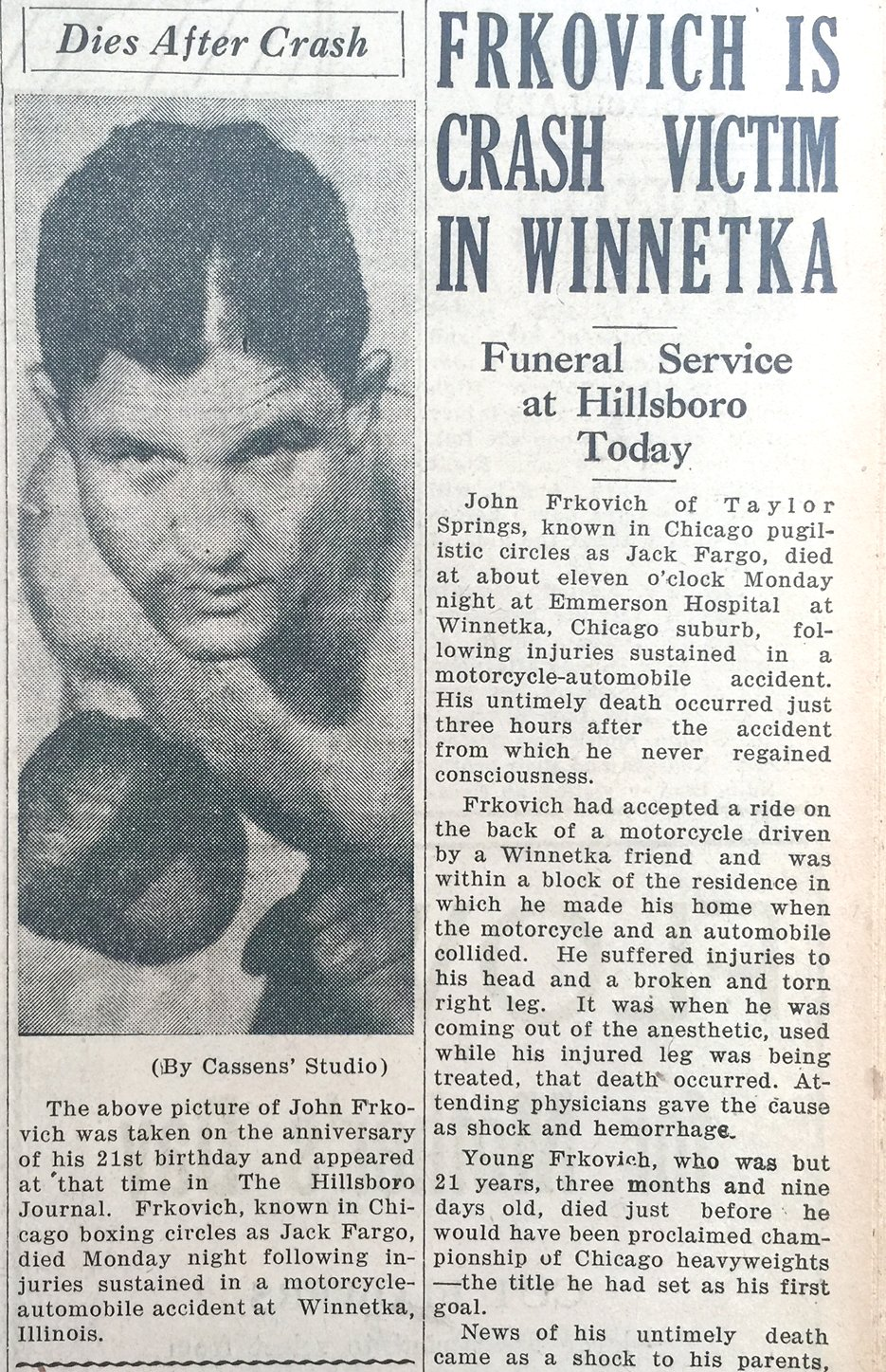 The death of 21-year-old John Frkovich, known as Jack Fargo in Chicago boxing circles, was front page news for The Hillsboro Journal on May 5, 1938. Frkovich's death came just 11 days before what would have been the biggest match of his career against Max Marek, the Illinois State Heavyweight champion at the time.