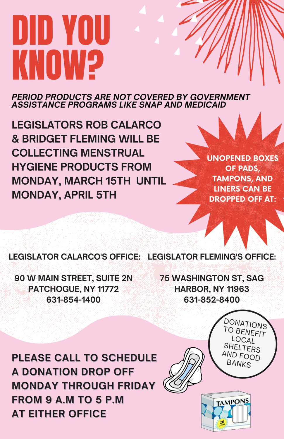 Legis. Rob Calarco of Patchogue and Legis. Bridget Fleming of Sag Harbor will collect unopened boxes of pads, tampons and liners from March 15 to April 15 for those in need.